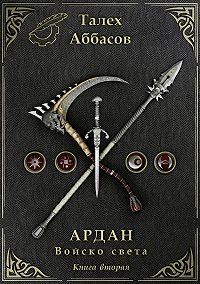 Талех Аббасов -Ардан. Войско света. Книга вторая