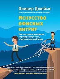 Оливер Джеймс -Искусство офисных интриг. Как построить успешную карьеру в мире лжи, подстав и грязной игры