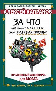 Алексей Капранов -За что мне такому хорошему такая хреновая жизнь? Креативный антивирус для мозга