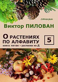 Виктор Пилован -Орастениях поалфавиту. Книга пятая. Растения наД