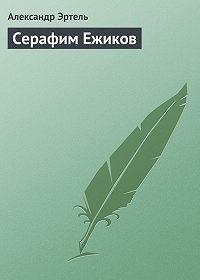 Александр Эртель - Серафим Ежиков
