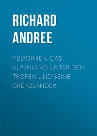 Richard Andree -Abessinien, das Alpenland unter den Tropen und seine Grenzländer