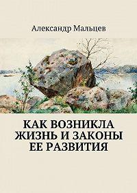 Александр Мальцев -Как возникла жизнь изаконы ее развития