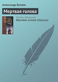 Александр Беляев - Мертвая голова