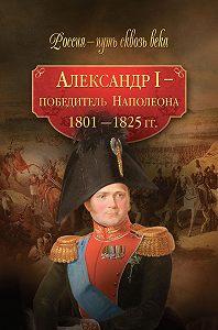 Коллектив Авторов, Мария Колыванова - Александр I – победитель Наполеона. 1801–1825 гг.