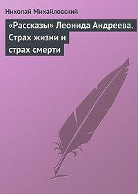 Николай Михайловский -«Рассказы» Леонида Андреева. Страх жизни и страх смерти