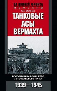 Ганс Шойфлер -Танковые асы вермахта. Воспоминания офицеров 35-го танкового полка. 1939–1945