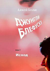 Алексей Козлов -Джунгли Блефуску. Том 3. Исход