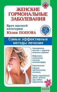 Юлия Сергеевна Попова -Женские гормональные заболевания. Самые эффективные методы лечения