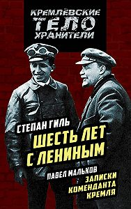 Степан Гиль -Шесть лет с Лениным. Записки коменданта Кремля (сборник)