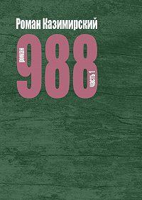 Роман Казимирский -988. Часть 1