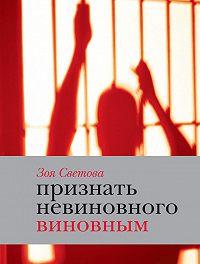 Зоя Светова - Признать невиновного виновным. Записки идеалистки