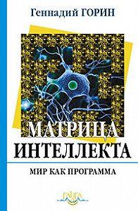 Геннадий Горин - Матрица интеллекта. Мир как программа