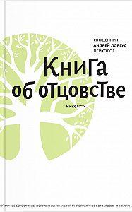 Протоиерей Андрей Лоргус - Книга об отцовстве