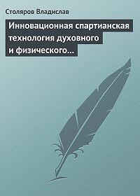 Владислав Столяров -Инновационная спартианская технология духовного и физического оздоровления детей и молодежи