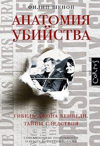 Филип Шенон -Анатомия убийства. Гибель Джона Кеннеди. Тайны расследования