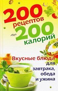 Елена Бойкова - 200 рецептов по 200 калорий. Вкусные блюда для завтрака, обеда и ужина