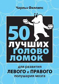 Чарльз Филлипс -50 лучших головоломок для развития левого и правого полушария мозга