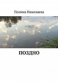 Полина Николаева - Поздно