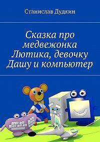 Станислав Дудкин -Сказка про медвежонка Лютика, девочку Дашу икомпьютер