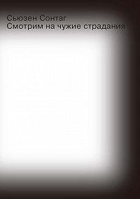 Сьюзен Сонтаг -Смотрим на чужие страдания