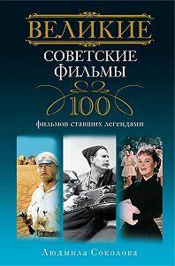 Людмила Анатольевна Соколова -Великие советские фильмы. 100 фильмов, ставших легендами