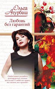 Ольга Агурбаш -Любовь без гарантий (сборник)