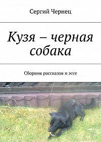 Сергий Чернец - Кузя – черная собака. Сборник рассказов иэссе
