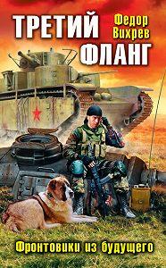 Федор Вихрев -Третий фланг. Фронтовики из будущего