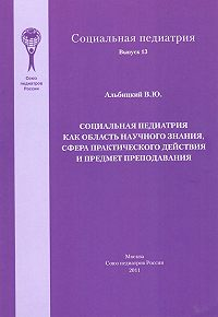 Валерий Альбицкий - Социальная педиатрия как область научного знания, сфера практического действия и предмет преподавания
