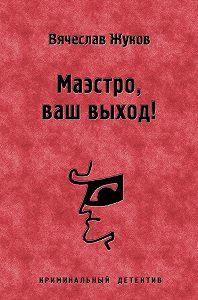 Вячеслав Жуков -Маэстро, ваш выход!