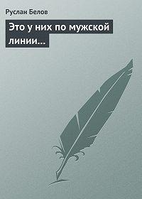Руслан Белов -Это у них по мужской линии...