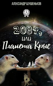 Александр Шушеньков - 2084, или Планета крыс