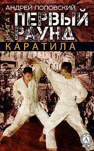 Андрей Поповский - Каратила. Книга 1. Первый раунд