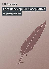 С.Н. Булгаков - Свет невечерний. Созерцания и умозрения