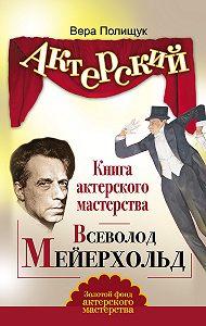 Вера Полищук -Книга актерского мастерства. Всеволод Мейерхольд