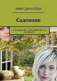 Анна Данилова -Садовник. Я создал вас, мои девочки, и полюбил…