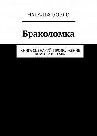 Наталья Бобло -Браколомка. Книга-сценарий. Продолжение книги «18этаж»