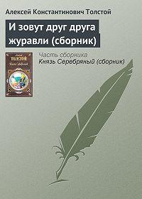 Алексей Константинович Толстой -И зовут друг друга журавли (сборник)