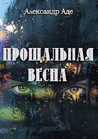 Александр Аде - Прощальная весна