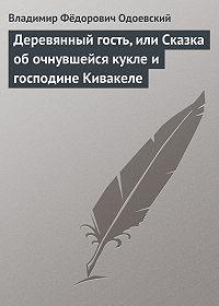 Владимир Одоевский - Деревянный гость, или Сказка об очнувшейся кукле и господине Кивакеле