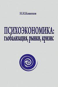 Н. Конюхов - Психоэкономика: глобализация, рынки, кризис