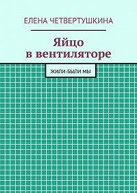 Елена Четвертушкина -Яйцо ввентиляторе