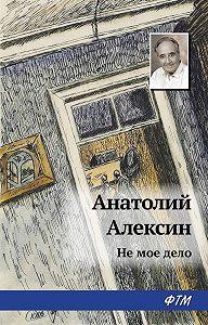 Анатолий Георгиевич Алексин -Не мое дело