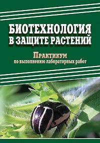 Дмитрий Александрович Павлов -Биотехнология в защите растений. Практикум по выполнению лабораторных работ