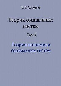 Владимир Соловьев -Теория социальных систем. Том 3. Теория экономики социальных систем