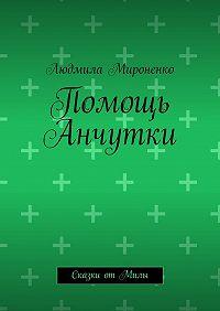 Людмила Мироненко - Помощь Анчутки. Сказки отМилы