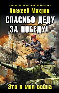 Алексей Махров -Спасибо деду за Победу! Это и моя война