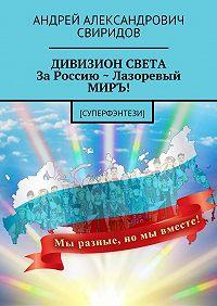 Андрей Свиридов -ДИВИЗИОН СВЕТА За Россию ~ Лазоревый МИРЪ! [Суперфэнтези]