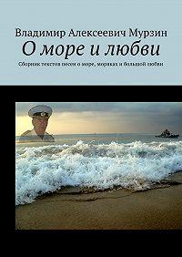 Владимир Мурзин -О море и любви. Сборник текстов песен о море, моряках и большой любви